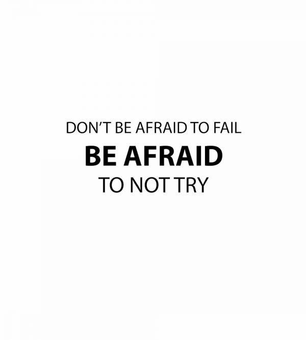 dont be afraid to fail be afraid to not try