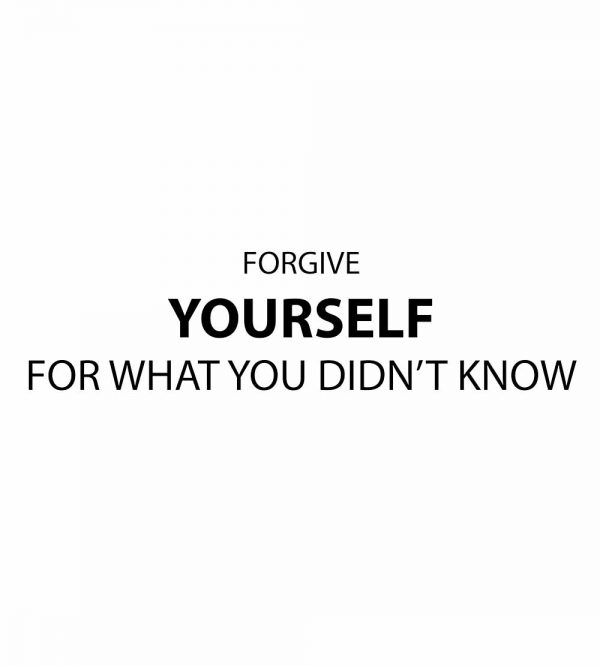 forgive yourself for what you didnt know