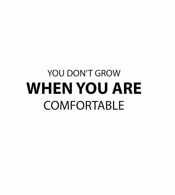 you dont grow when you are comfortable