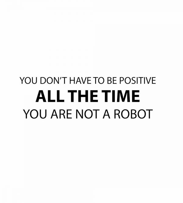 you dont have to be positive all the time you are not a robot